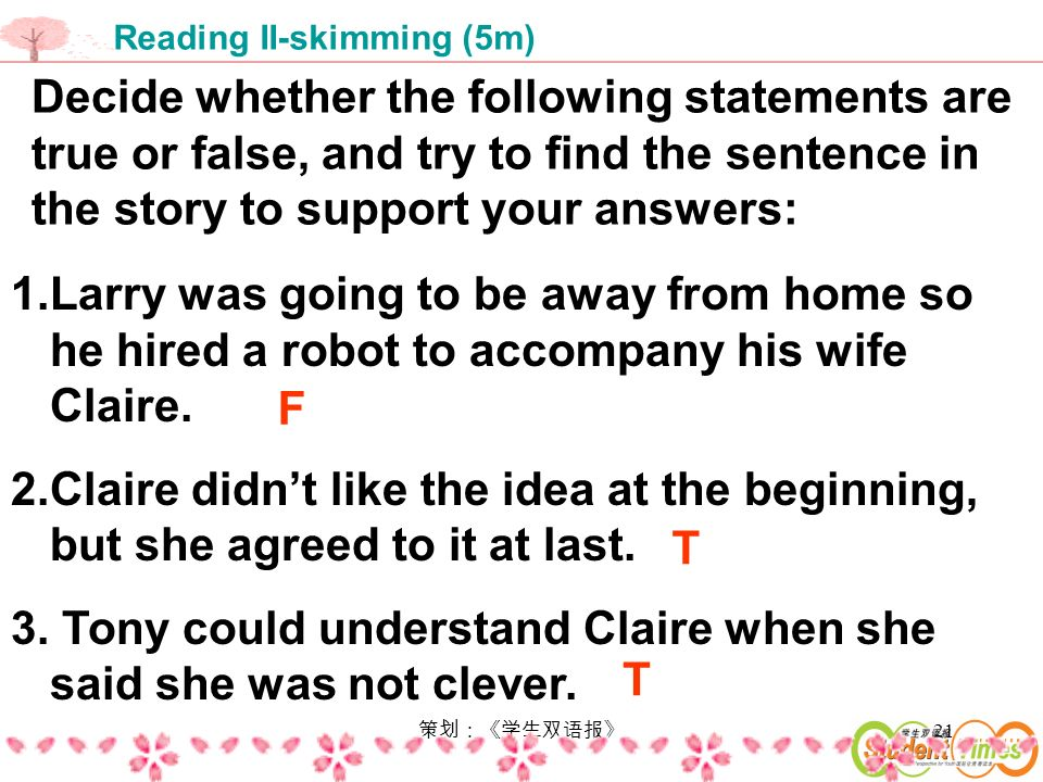 21 Decide whether the following statements are true or false, and try to find the sentence in the story to support your answers: 1.Larry was going to be away from home so he hired a robot to accompany his wife Claire.