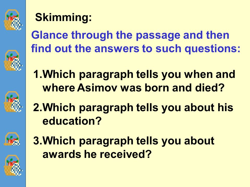 60 Skimming: Glance through the passage and then find out the answers to such questions: 1.Which paragraph tells you when and where Asimov was born and died.