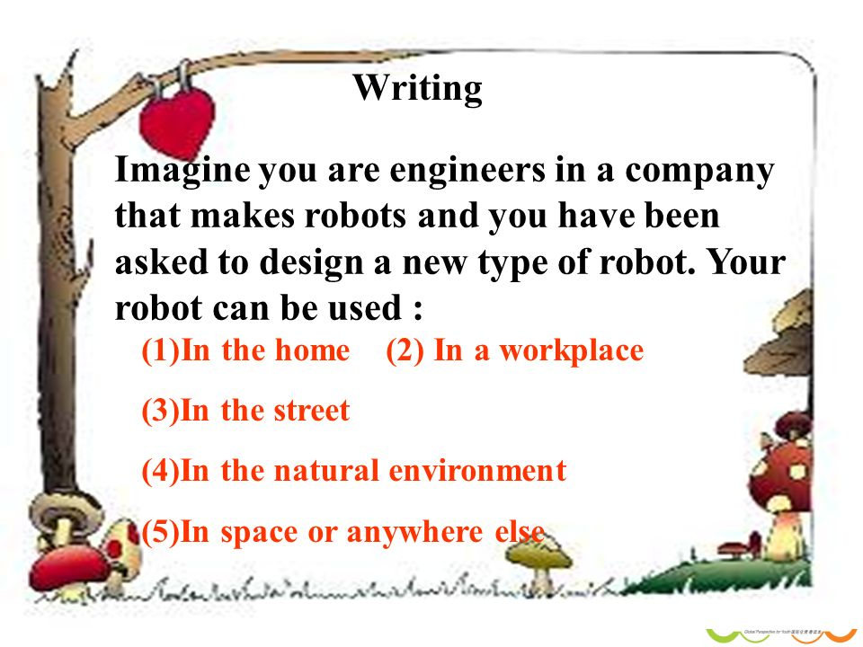 87 Writing Imagine you are engineers in a company that makes robots and you have been asked to design a new type of robot.
