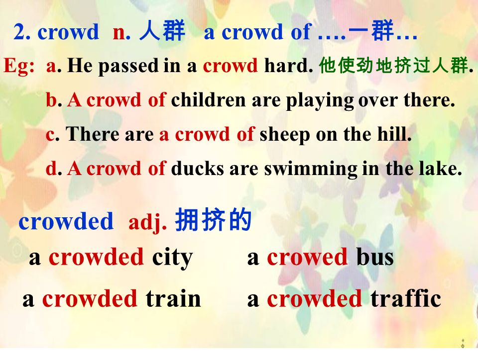 2. crowd n. a crowd of …. … Eg: a. He passed in a crowd hard..