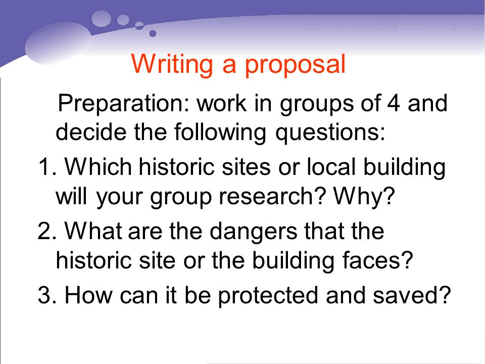 Writing a proposal Preparation: work in groups of 4 and decide the following questions: 1.