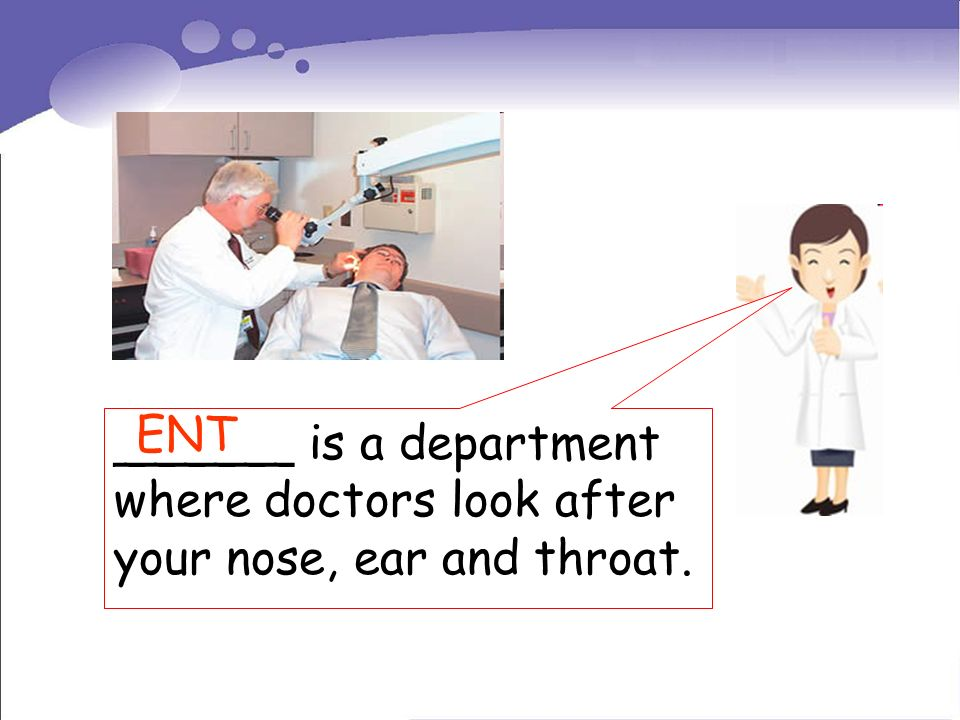 ______ is a department where doctors look after your nose, ear and throat. ENT