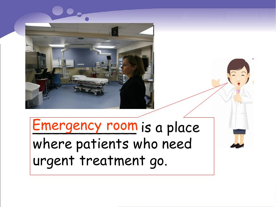 ____________ is a place where patients who need urgent treatment go. Emergency room