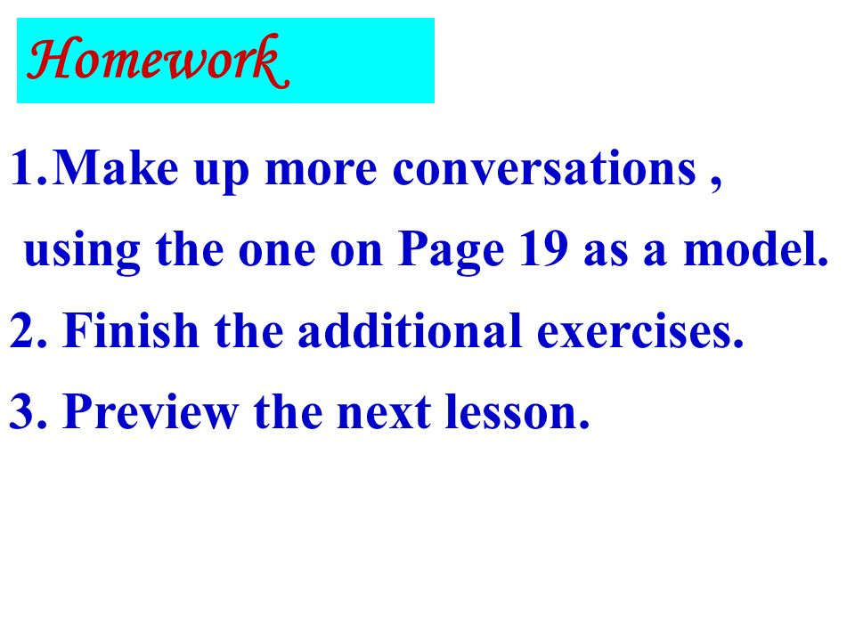 Homework 1.Make up more conversations, using the one on Page 19 as a model.