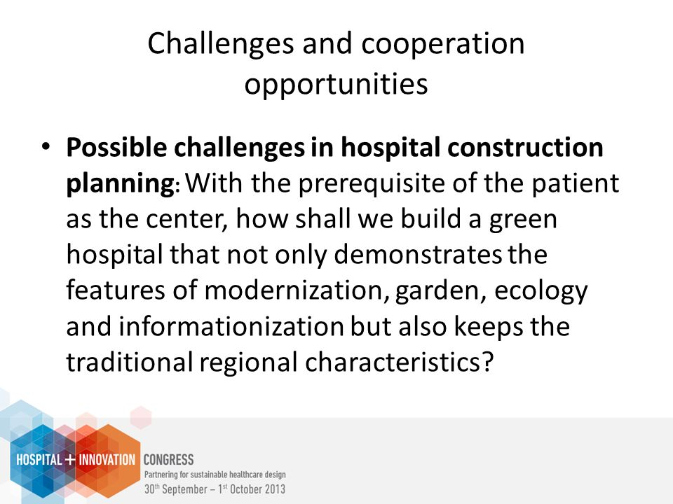 Challenges and cooperation opportunities Possible challenges in hospital construction planning : With the prerequisite of the patient as the center, how shall we build a green hospital that not only demonstrates the features of modernization, garden, ecology and informationization but also keeps the traditional regional characteristics