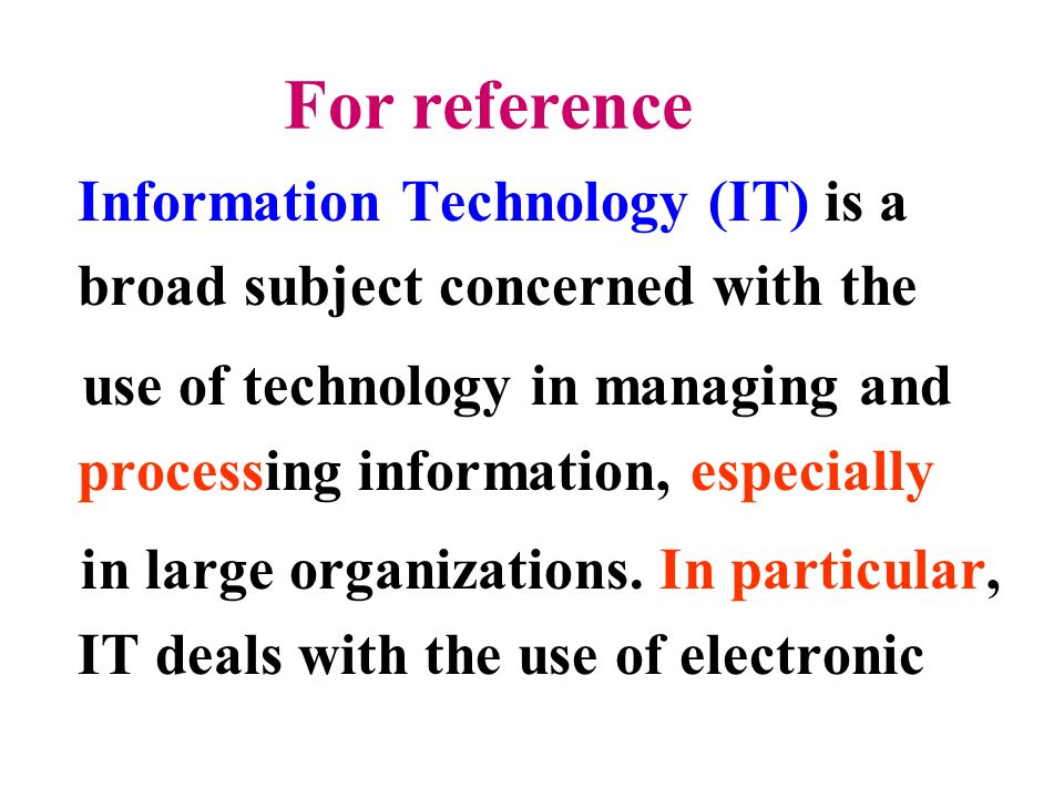 For reference Information Technology (IT) is a broad subject concerned with the use of technology in managing and processing information, especially in large organizations.