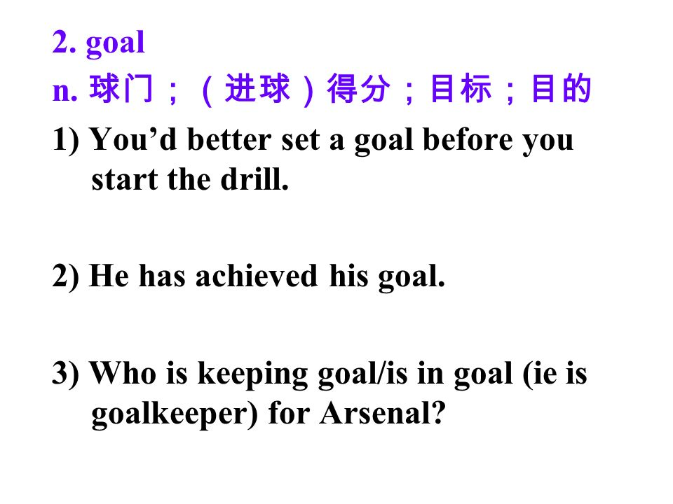 2. goal n. 1) Youd better set a goal before you start the drill.