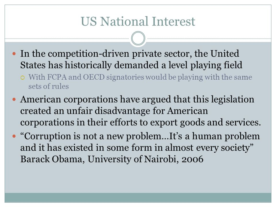 US National Interest In the competition-driven private sector, the United States has historically demanded a level playing field With FCPA and OECD signatories would be playing with the same sets of rules American corporations have argued that this legislation created an unfair disadvantage for American corporations in their efforts to export goods and services.