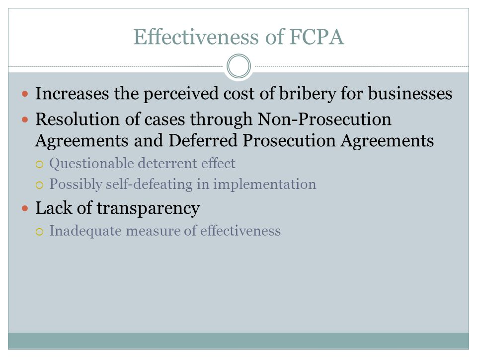 Effectiveness of FCPA Increases the perceived cost of bribery for businesses Resolution of cases through Non-Prosecution Agreements and Deferred Prosecution Agreements Questionable deterrent effect Possibly self-defeating in implementation Lack of transparency Inadequate measure of effectiveness