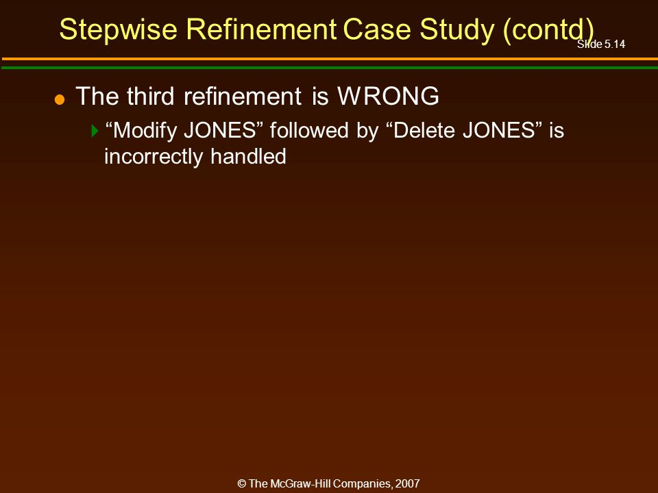 Slide 5.14 © The McGraw-Hill Companies, 2007 Stepwise Refinement Case Study (contd) The third refinement is WRONG Modify JONES followed by Delete JONES is incorrectly handled