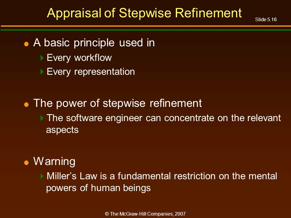 Slide 5.16 © The McGraw-Hill Companies, 2007 Appraisal of Stepwise Refinement A basic principle used in Every workflow Every representation The power of stepwise refinement The software engineer can concentrate on the relevant aspects Warning Millers Law is a fundamental restriction on the mental powers of human beings