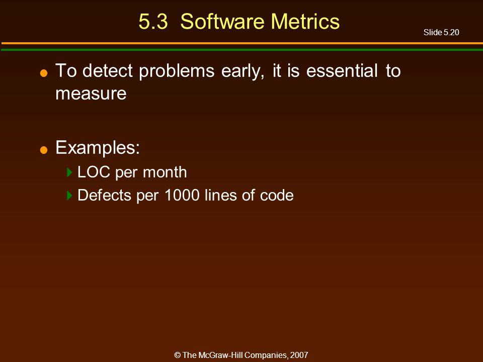 Slide 5.20 © The McGraw-Hill Companies, Software Metrics To detect problems early, it is essential to measure Examples: LOC per month Defects per 1000 lines of code