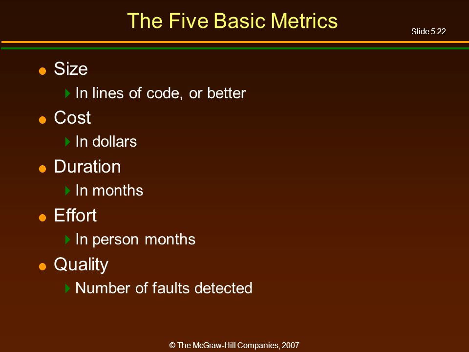 Slide 5.22 © The McGraw-Hill Companies, 2007 The Five Basic Metrics Size In lines of code, or better Cost In dollars Duration In months Effort In person months Quality Number of faults detected
