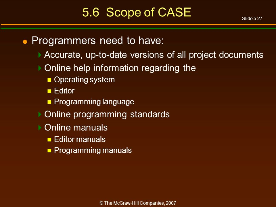 Slide 5.27 © The McGraw-Hill Companies, Scope of CASE Programmers need to have: Accurate, up-to-date versions of all project documents Online help information regarding the Operating system Editor Programming language Online programming standards Online manuals Editor manuals Programming manuals