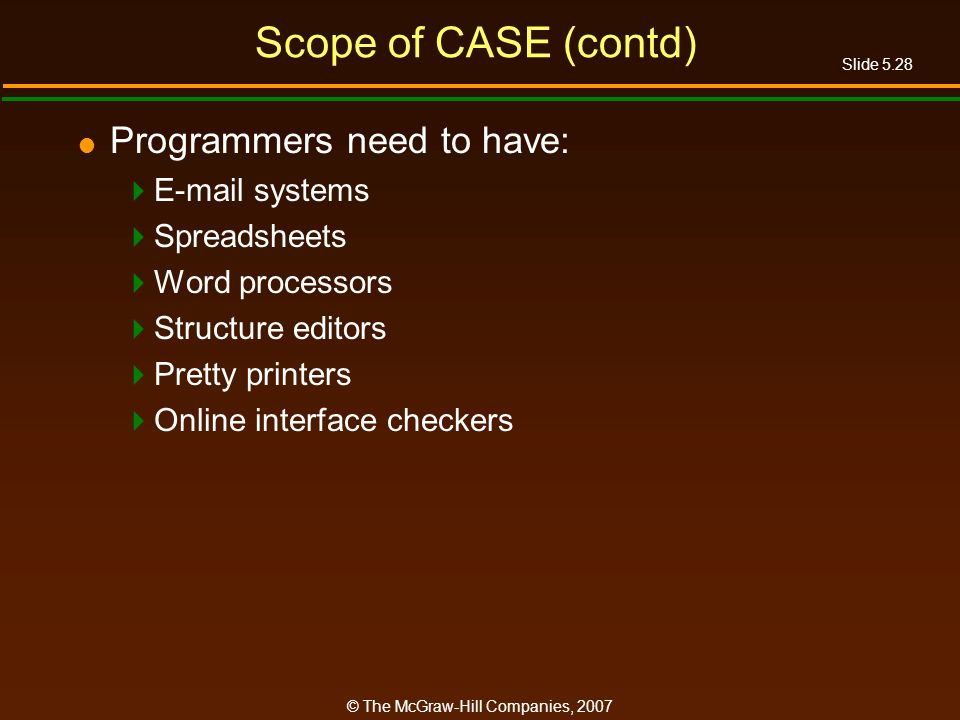 Slide 5.28 © The McGraw-Hill Companies, 2007 Scope of CASE (contd) Programmers need to have:  systems Spreadsheets Word processors Structure editors Pretty printers Online interface checkers