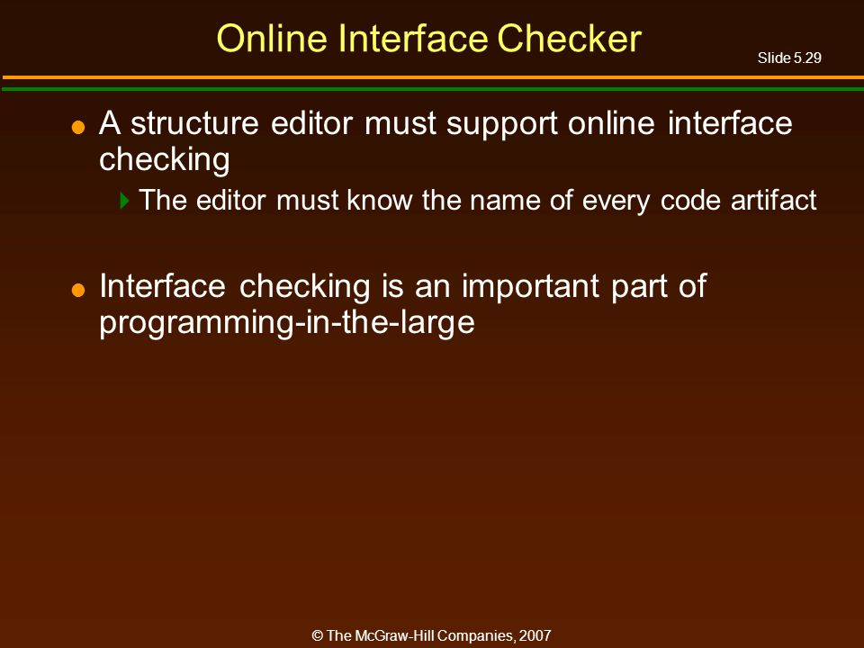 Slide 5.29 © The McGraw-Hill Companies, 2007 Online Interface Checker A structure editor must support online interface checking The editor must know the name of every code artifact Interface checking is an important part of programming-in-the-large