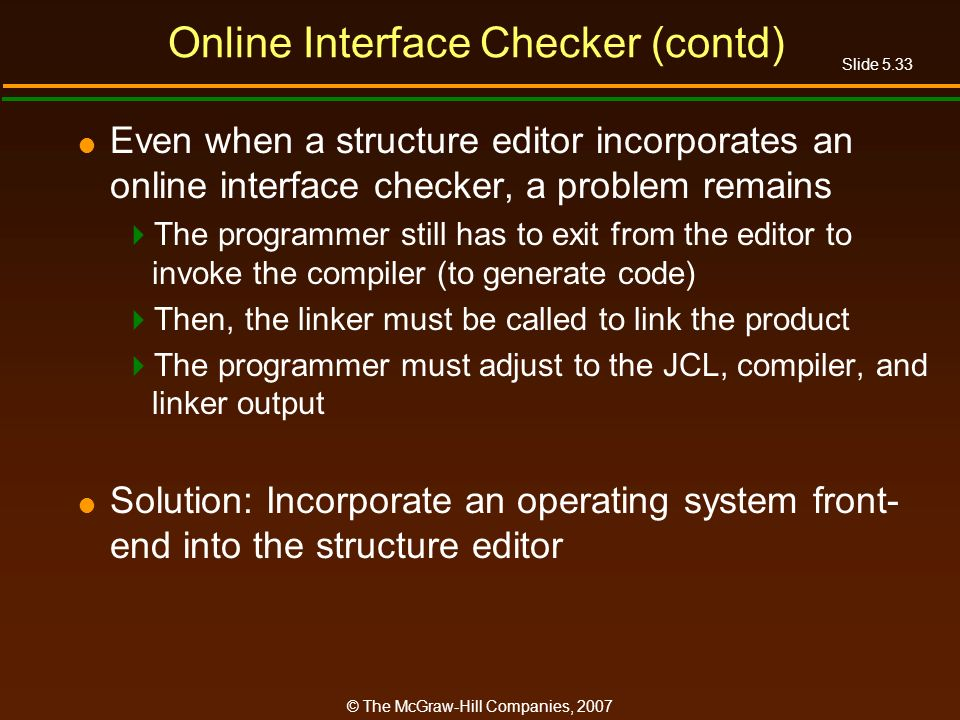 Slide 5.33 © The McGraw-Hill Companies, 2007 Online Interface Checker (contd) Even when a structure editor incorporates an online interface checker, a problem remains The programmer still has to exit from the editor to invoke the compiler (to generate code) Then, the linker must be called to link the product The programmer must adjust to the JCL, compiler, and linker output Solution: Incorporate an operating system front- end into the structure editor