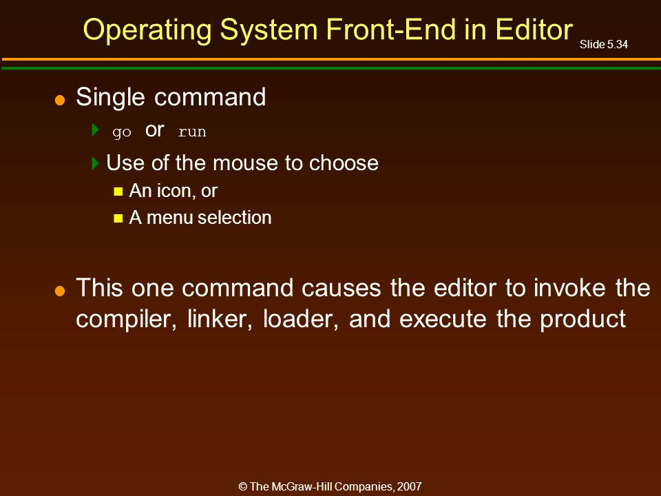 Slide 5.34 © The McGraw-Hill Companies, 2007 Operating System Front-End in Editor Single command go or run Use of the mouse to choose An icon, or A menu selection This one command causes the editor to invoke the compiler, linker, loader, and execute the product