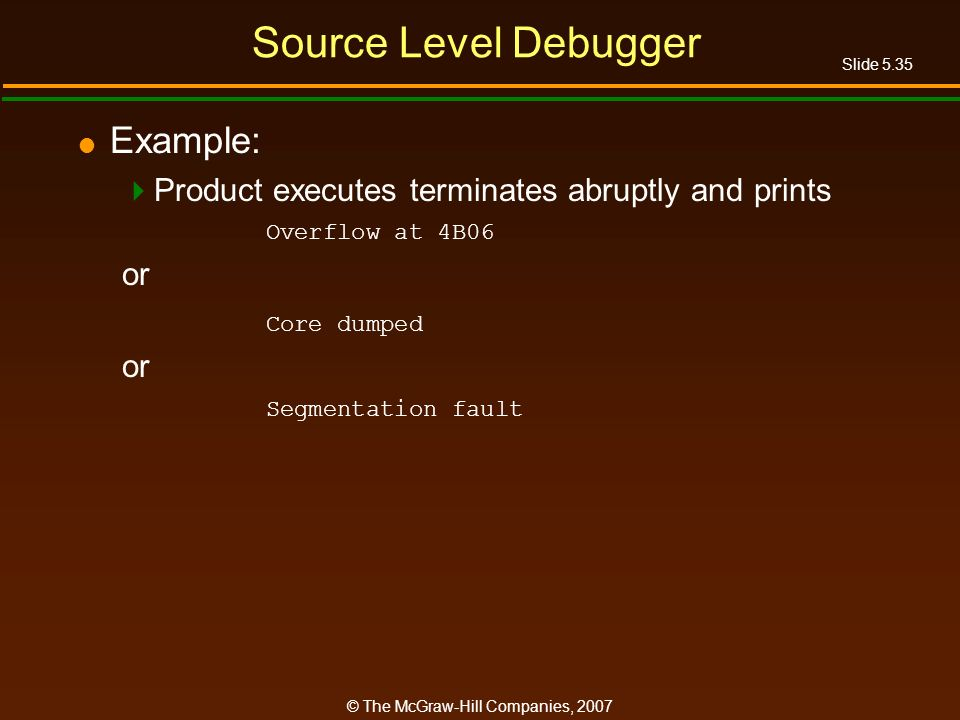 Slide 5.35 © The McGraw-Hill Companies, 2007 Source Level Debugger Example: Product executes terminates abruptly and prints Overflow at 4B06 or Core dumped or Segmentation fault