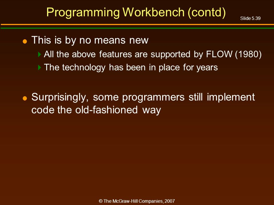 Slide 5.39 © The McGraw-Hill Companies, 2007 Programming Workbench (contd) This is by no means new All the above features are supported by FLOW (1980) The technology has been in place for years Surprisingly, some programmers still implement code the old-fashioned way