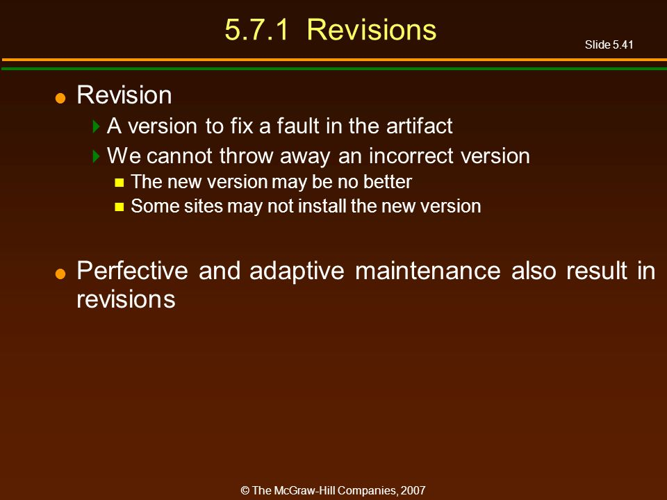 Slide 5.41 © The McGraw-Hill Companies, Revisions Revision A version to fix a fault in the artifact We cannot throw away an incorrect version The new version may be no better Some sites may not install the new version Perfective and adaptive maintenance also result in revisions