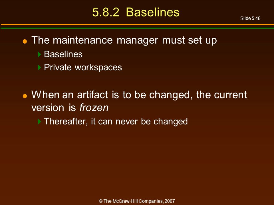 Slide 5.48 © The McGraw-Hill Companies, Baselines The maintenance manager must set up Baselines Private workspaces When an artifact is to be changed, the current version is frozen Thereafter, it can never be changed
