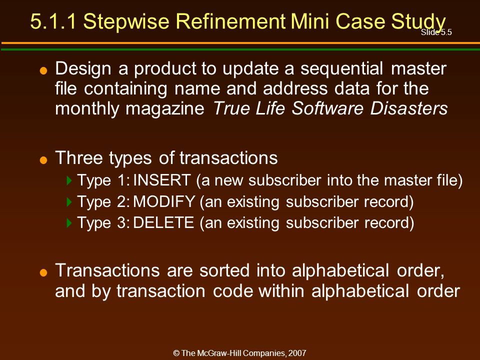 Slide 5.5 © The McGraw-Hill Companies, Stepwise Refinement Mini Case Study Design a product to update a sequential master file containing name and address data for the monthly magazine True Life Software Disasters Three types of transactions Type 1:INSERT (a new subscriber into the master file) Type 2:MODIFY (an existing subscriber record) Type 3:DELETE (an existing subscriber record) Transactions are sorted into alphabetical order, and by transaction code within alphabetical order