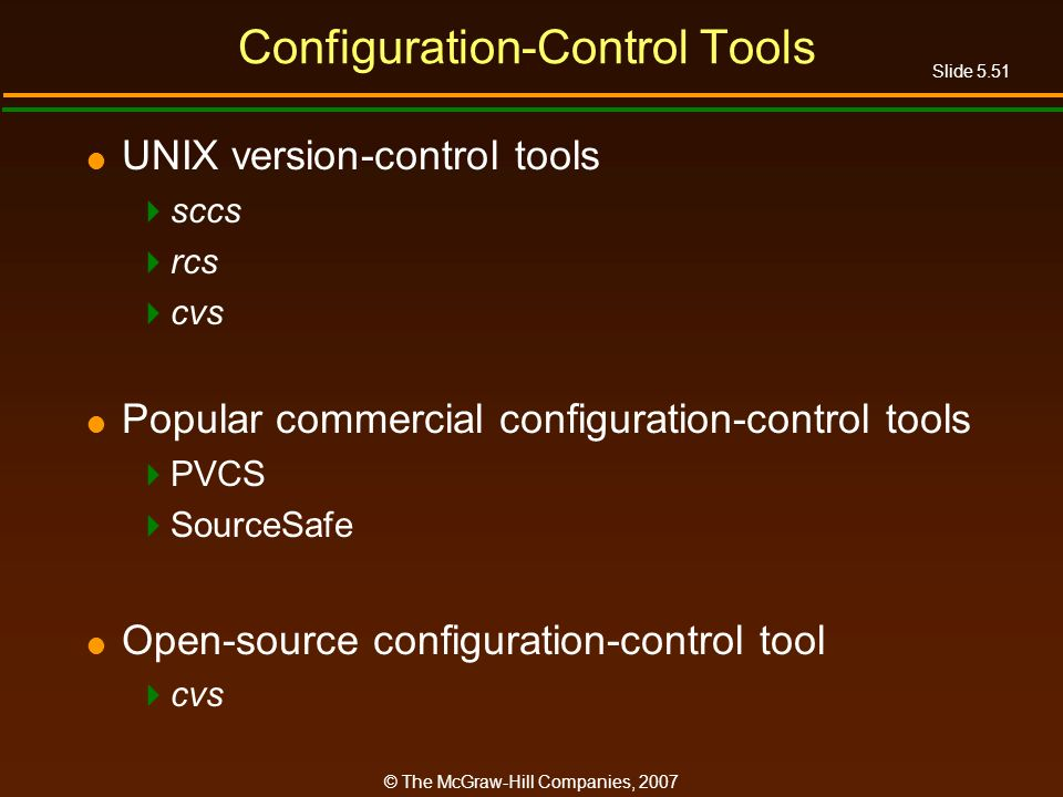 Slide 5.51 © The McGraw-Hill Companies, 2007 Configuration-Control Tools UNIX version-control tools sccs rcs cvs Popular commercial configuration-control tools PVCS SourceSafe Open-source configuration-control tool cvs