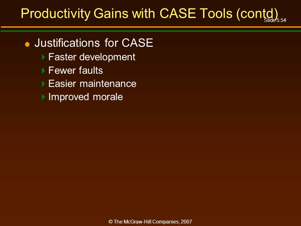 Slide 5.54 © The McGraw-Hill Companies, 2007 Productivity Gains with CASE Tools (contd) Justifications for CASE Faster development Fewer faults Easier maintenance Improved morale