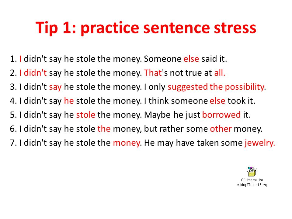 Tip 1: practice sentence stress 1. I didn t say he stole the money.