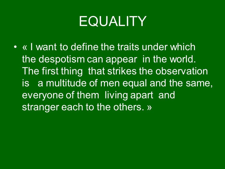 EQUALITY « I want to define the traits under which the despotism can appear in the world.