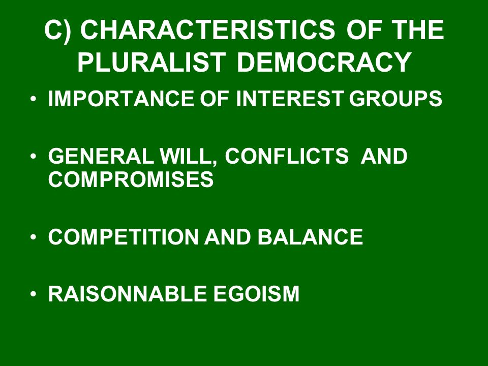 C) CHARACTERISTICS OF THE PLURALIST DEMOCRACY IMPORTANCE OF INTEREST GROUPS GENERAL WILL, CONFLICTS AND COMPROMISES COMPETITION AND BALANCE RAISONNABLE EGOISM