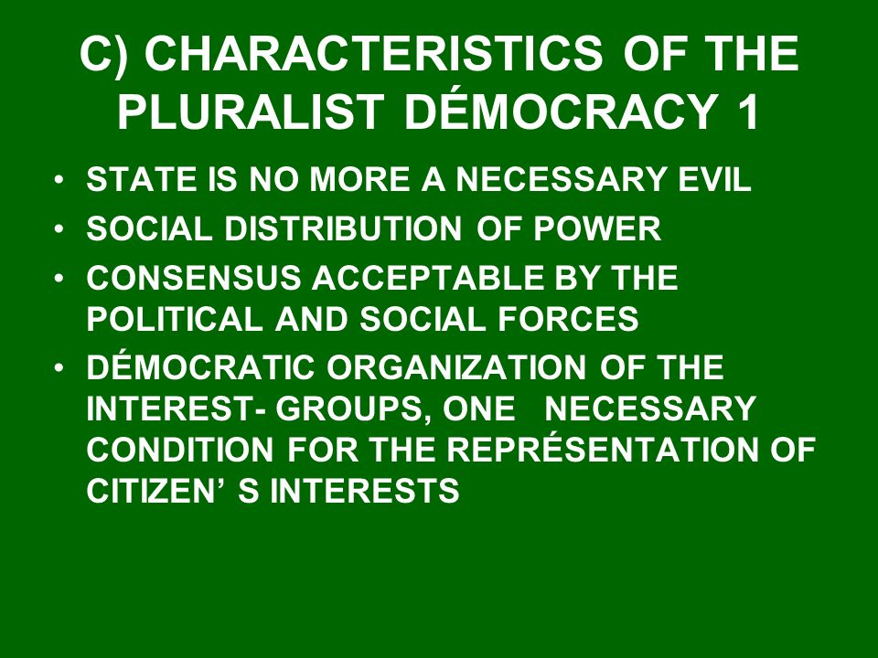 C) CHARACTERISTICS OF THE PLURALIST DÉMOCRACY 1 STATE IS NO MORE A NECESSARY EVIL SOCIAL DISTRIBUTION OF POWER CONSENSUS ACCEPTABLE BY THE POLITICAL AND SOCIAL FORCES DÉMOCRATIC ORGANIZATION OF THE INTEREST- GROUPS, ONE NECESSARY CONDITION FOR THE REPRÉSENTATION OF CITIZEN S INTERESTS