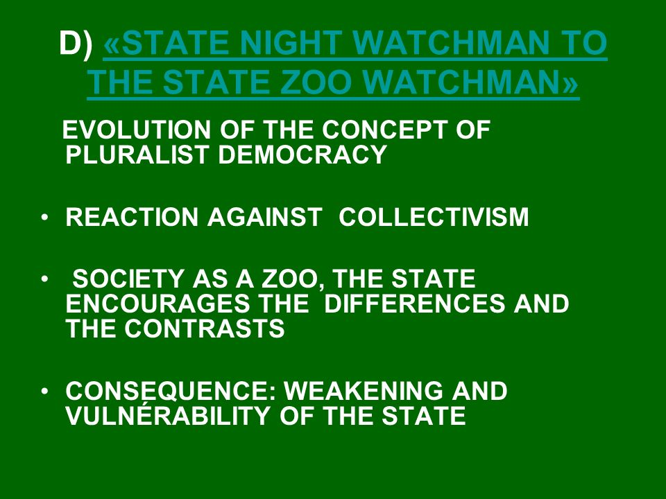 D) «STATE NIGHT WATCHMAN TO THE STATE ZOO WATCHMAN»«STATE NIGHT WATCHMAN TO THE STATE ZOO WATCHMAN» EVOLUTION OF THE CONCEPT OF PLURALIST DEMOCRACY REACTION AGAINST COLLECTIVISM SOCIETY AS A ZOO, THE STATE ENCOURAGES THE DIFFERENCES AND THE CONTRASTS CONSEQUENCE: WEAKENING AND VULNÉRABILITY OF THE STATE