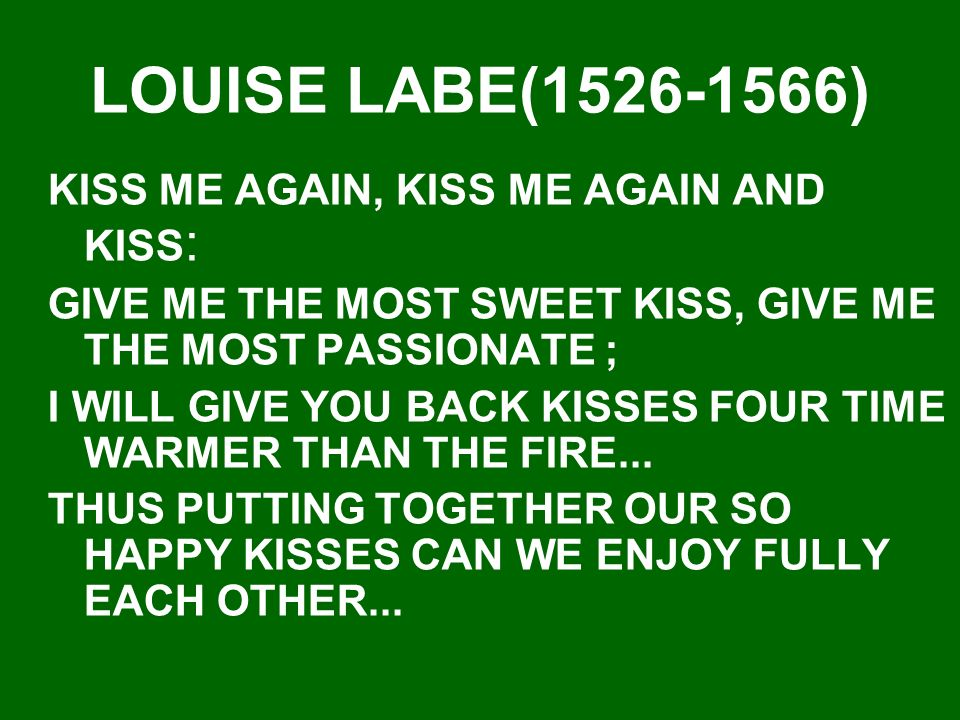 LOUISE LABE(1526-1566) KISS ME AGAIN, KISS ME AGAIN AND KISS : GIVE ME THE MOST SWEET KISS, GIVE ME THE MOST PASSIONATE ; I WILL GIVE YOU BACK KISSES FOUR TIME WARMER THAN THE FIRE...