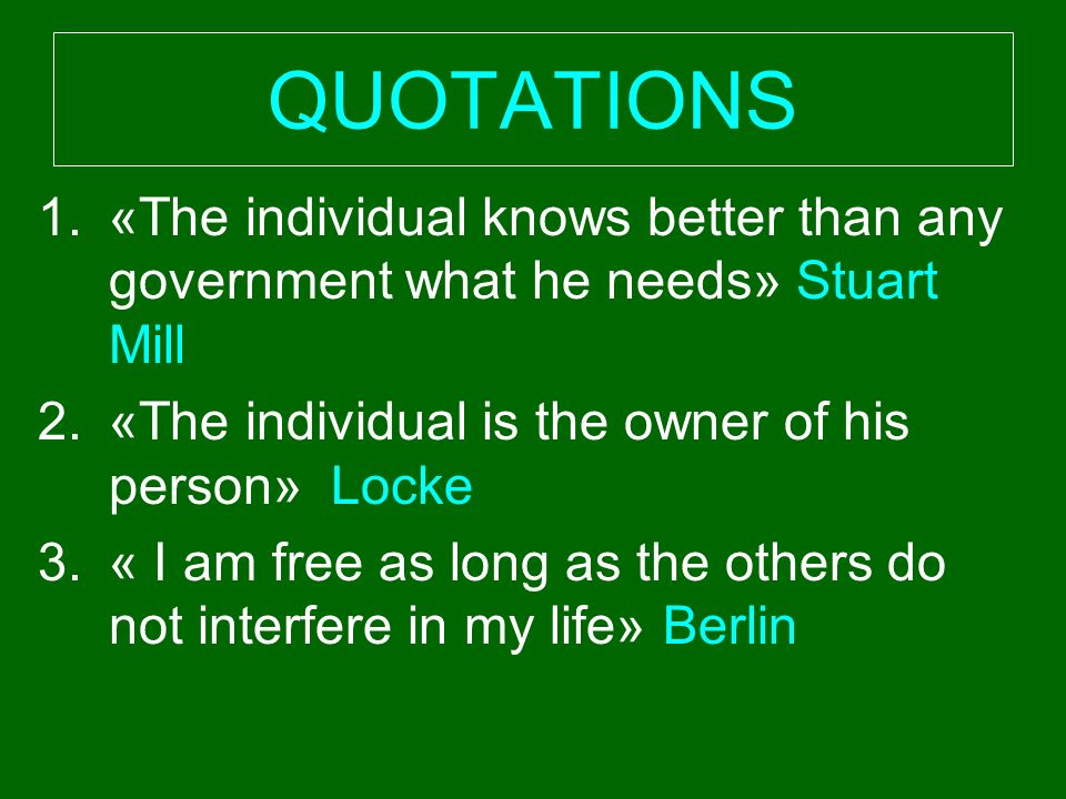 1.«The individual knows better than any government what he needs» Stuart Mill 2.«The individual is the owner of his person» Locke 3.« I am free as long as the others do not interfere in my life» Berlin QUOTATIONS