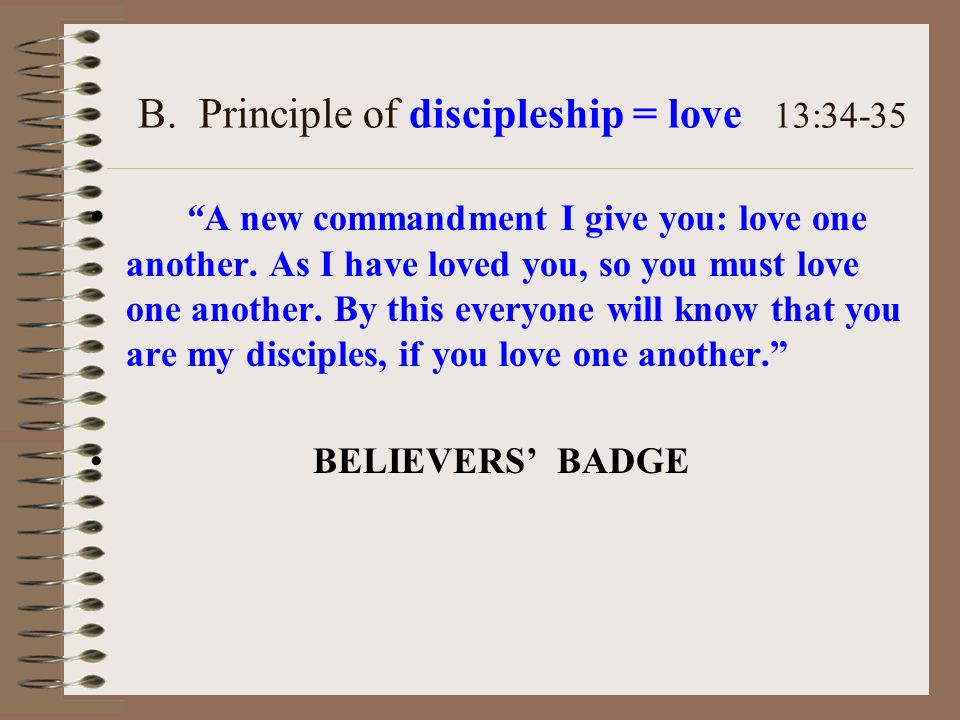 B. Principle of discipleship = love 13:34-35 A new commandment I give you: love one another.