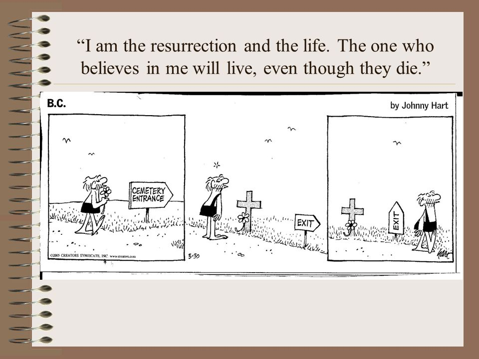I am the resurrection and the life. The one who believes in me will live, even though they die.
