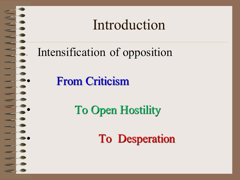 Introduction Intensification of opposition Intensification of opposition From Criticism From Criticism To Open Hostility To Open Hostility To Desperation To Desperation