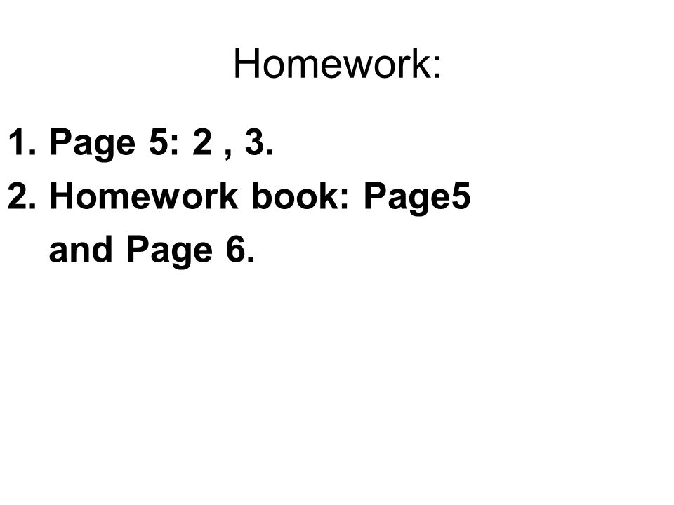 Homework: 1. Page 5: 2, 3. 2. Homework book: Page5 and Page 6.