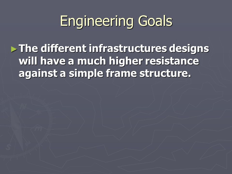 Engineering Goals The different infrastructures designs will have a much higher resistance against a simple frame structure.