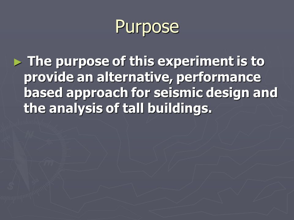 Purpose The purpose of this experiment is to provide an alternative, performance based approach for seismic design and the analysis of tall buildings.