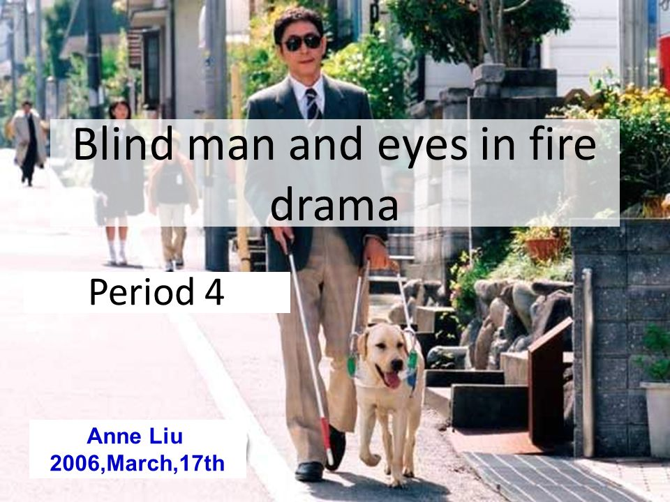 Blind man and eyes in fire drama Period 4 Anne Liu 2006,March,17th
