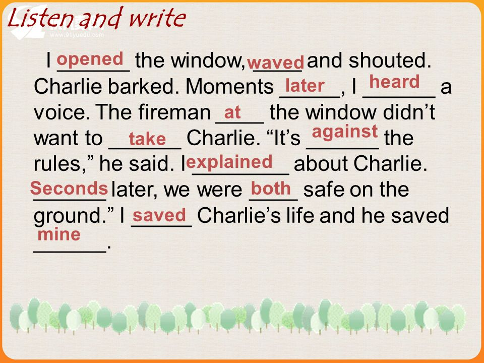 I ______ the window, ____ and shouted. Charlie barked.