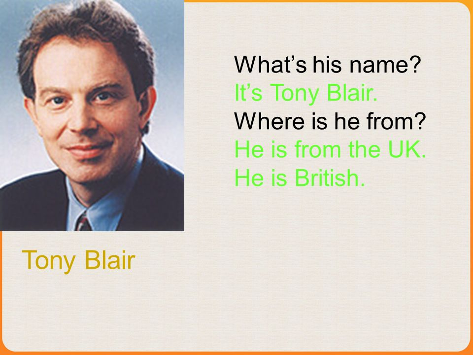 Tony Blair Whats his name Its Tony Blair. Where is he from He is from the UK. He is British.