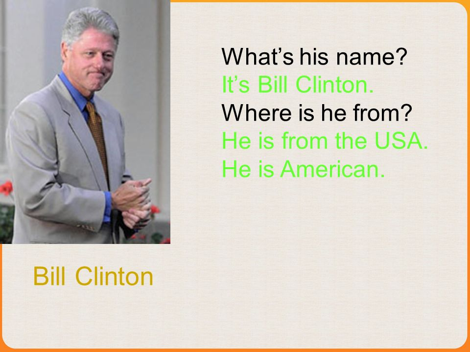 Bill Clinton Whats his name. Its Bill Clinton. Where is he from.