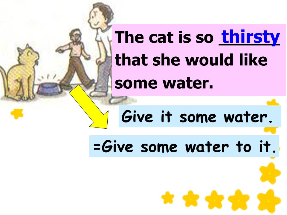 The cat is so ______ that she would like some water.