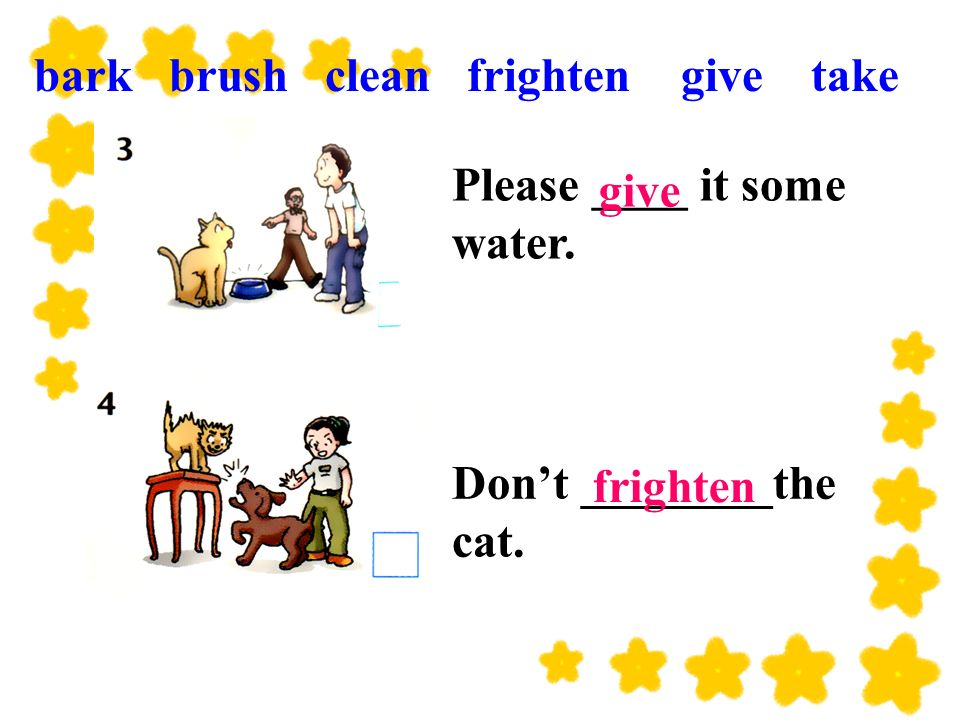 Dont ________the cat. Please ____ it some water. give frighten bark brush clean frighten give take