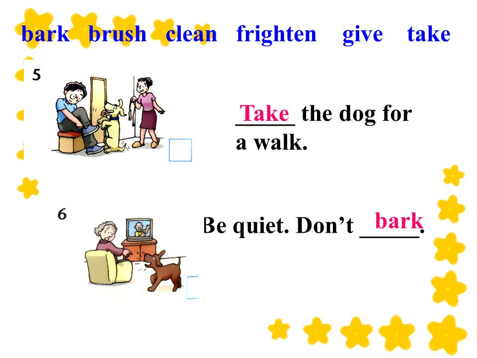 Be quiet. Dont _____. Take bark _____ the dog for a walk. bark brush clean frighten give take