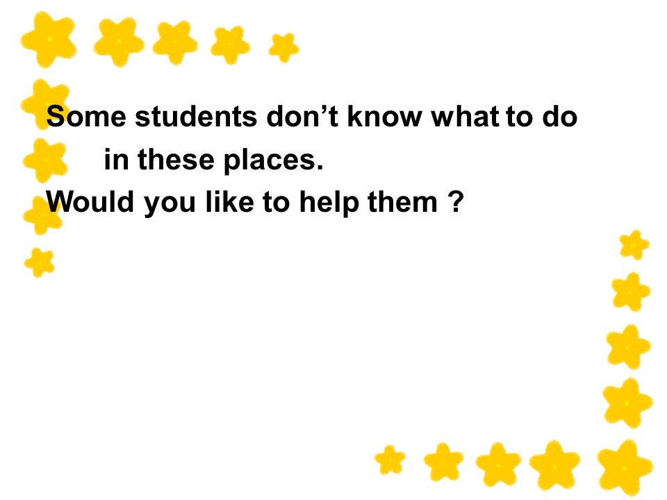 Some students dont know what to do in these places. Would you like to help them